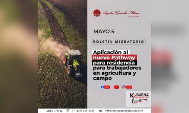 Boletín Migratorio – mayo 5 – Nuevo Pathway para residencia para trabajadores en agricultura y campo